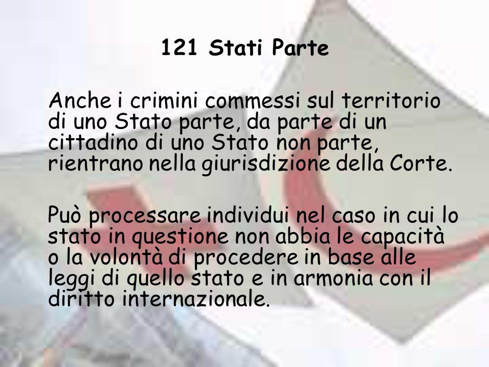 121 Stati Parte Anche i crimini commessi sul territorio di uno Stato parte, da parte di un cittadino di uno Stato non parte, rientrano nella giurisdiz