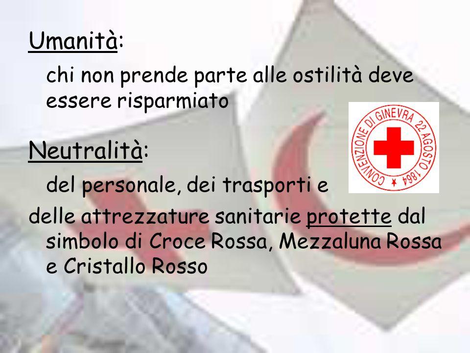 Umanità: chi non prende parte alle ostilità deve essere risparmiato Neutralità: del personale, dei trasporti e delle attrezzature sanitarie protette dal simbolo di Croce Rossa, Mezzaluna Rossa e Cristallo Rosso