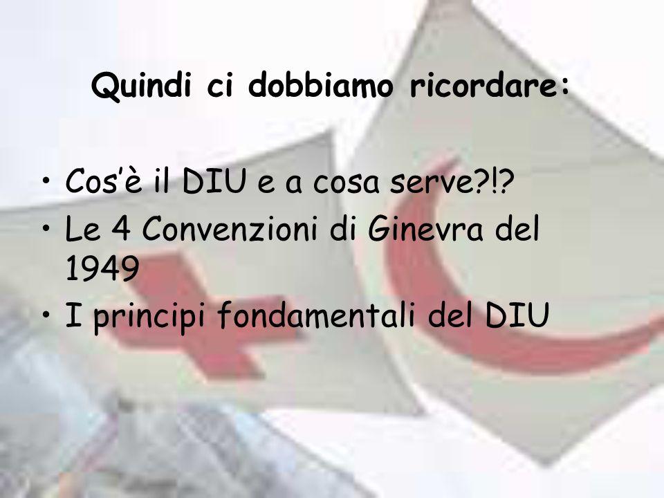 Quindi ci dobbiamo ricordare: Cosè il DIU e a cosa serve?!? Le 4 Convenzioni di Ginevra del 1949 I principi fondamentali del DIU