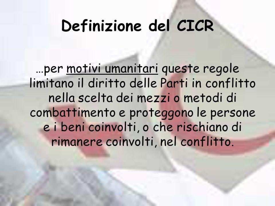 Definizione del CICR …per motivi umanitari queste regole limitano il diritto delle Parti in conflitto nella scelta dei mezzi o metodi di combattimento