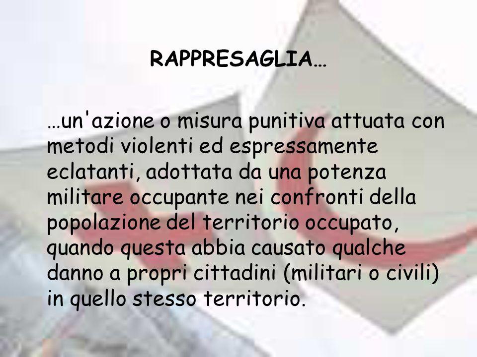 RAPPRESAGLIA… …un'azione o misura punitiva attuata con metodi violenti ed espressamente eclatanti, adottata da una potenza militare occupante nei conf