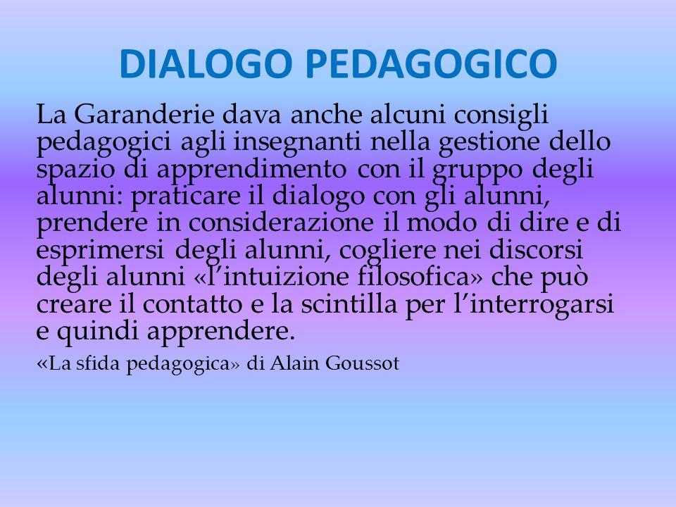 DIALOGO PEDAGOGICO La Garanderie dava anche alcuni consigli pedagogici agli insegnanti nella gestione dello spazio di apprendimento con il gruppo degl