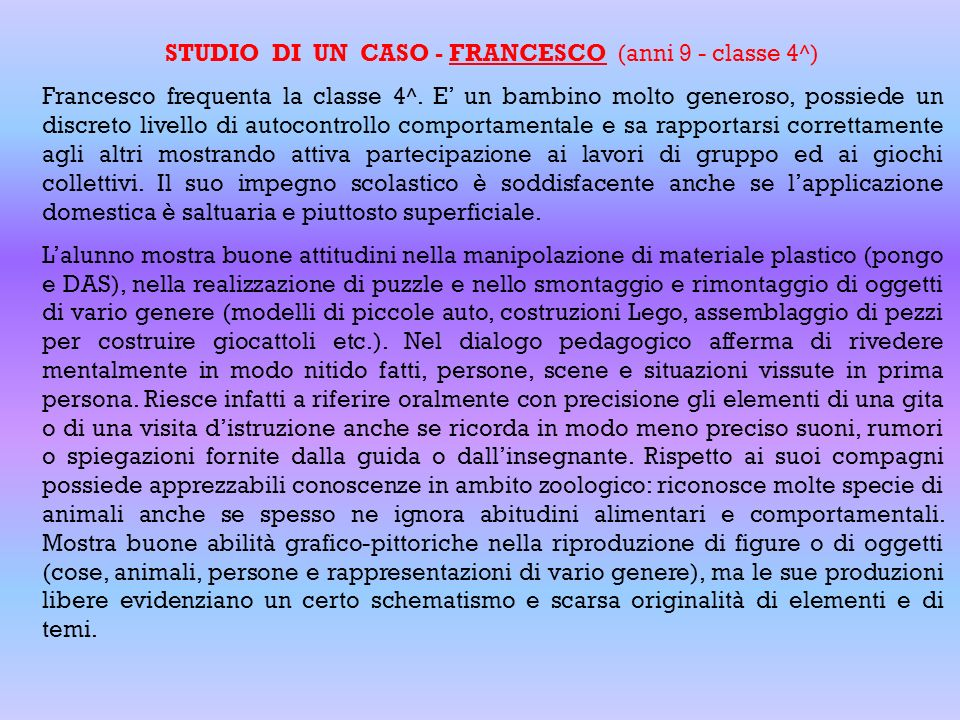 STUDIO DI UN CASO - FRANCESCO (anni 9 - classe 4^) Francesco frequenta la classe 4^. E un bambino molto generoso, possiede un discreto livello di auto