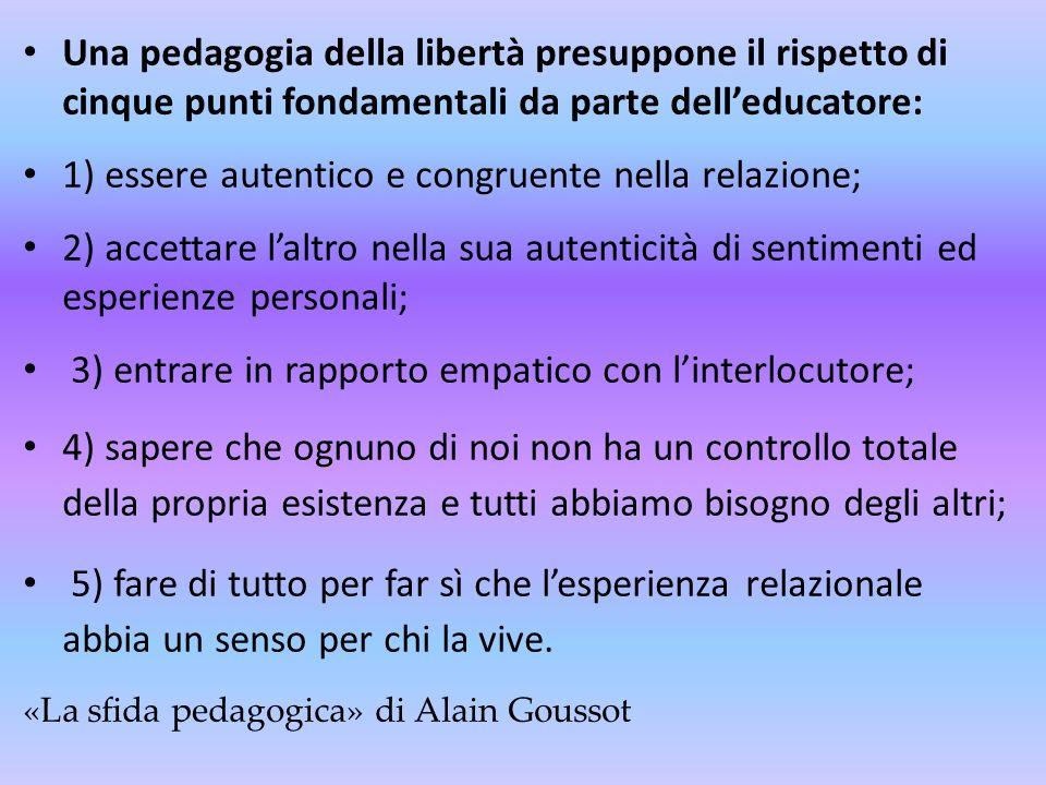 Una pedagogia della libertà presuppone il rispetto di cinque punti fondamentali da parte delleducatore: 1) essere autentico e congruente nella relazio