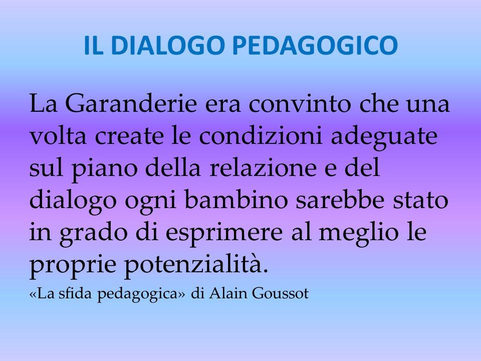 IL DIALOGO PEDAGOGICO La Garanderie era convinto che una volta create le condizioni adeguate sul piano della relazione e del dialogo ogni bambino sare