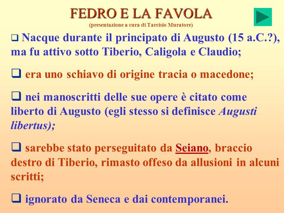 FEDRO E LA FAVOLA FEDRO E LA FAVOLA (presentazione a cura di Tarcisio Muratore) Nacque durante il principato di Augusto (15 a.C.?), ma fu attivo sotto