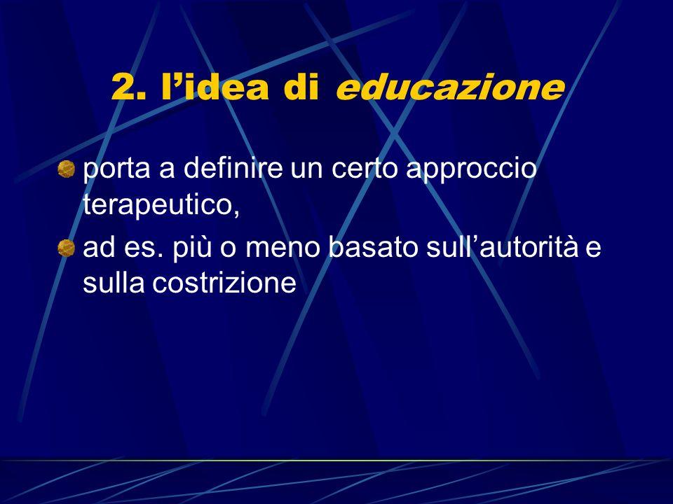 2.lidea di educazione porta a definire un certo approccio terapeutico, ad es.
