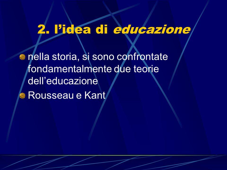 2. lidea di educazione nella storia, si sono confrontate fondamentalmente due teorie delleducazione Rousseau e Kant