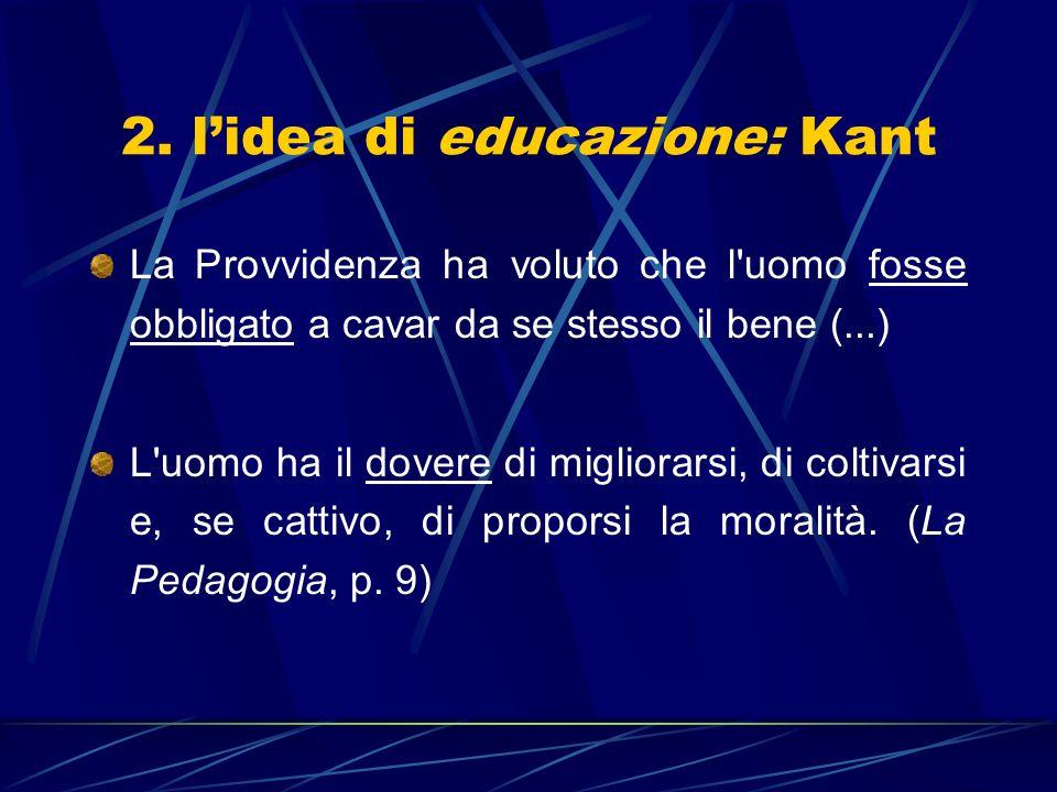 2. lidea di educazione: Kant La Provvidenza ha voluto che l'uomo fosse obbligato a cavar da se stesso il bene (...) L'uomo ha il dovere di migliorarsi