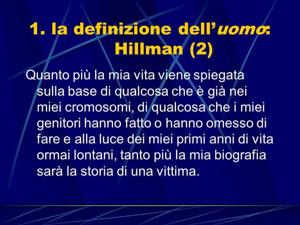 1. la definizione delluomo: Hillman (2) Quanto più la mia vita viene spiegata sulla base di qualcosa che è già nei miei cromosomi, di qualcosa che i m