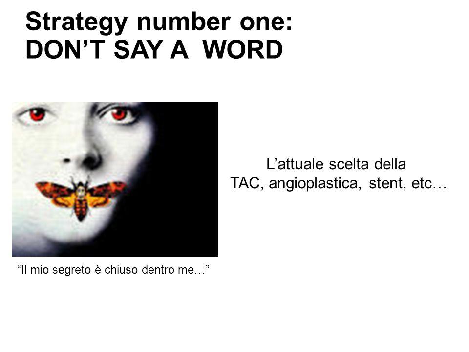 Strategy number one: DONT SAY A WORD Lattuale scelta della TAC, angioplastica, stent, etc… Il mio segreto è chiuso dentro me…