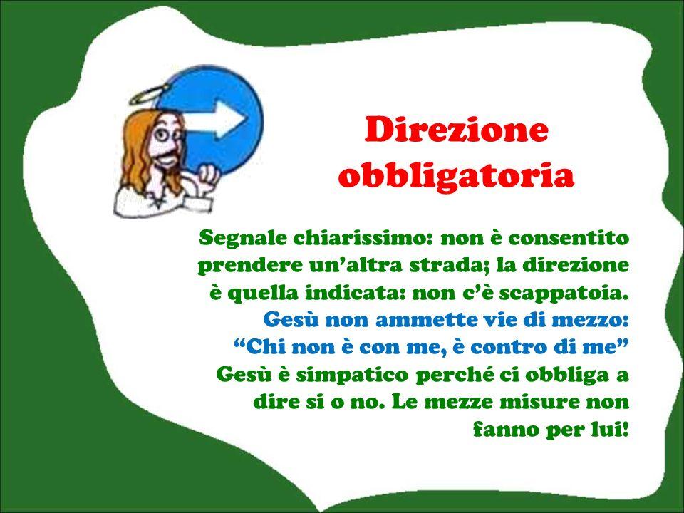 Direzione obbligatoria Segnale chiarissimo: non è consentito prendere unaltra strada; la direzione è quella indicata: non cè scappatoia.