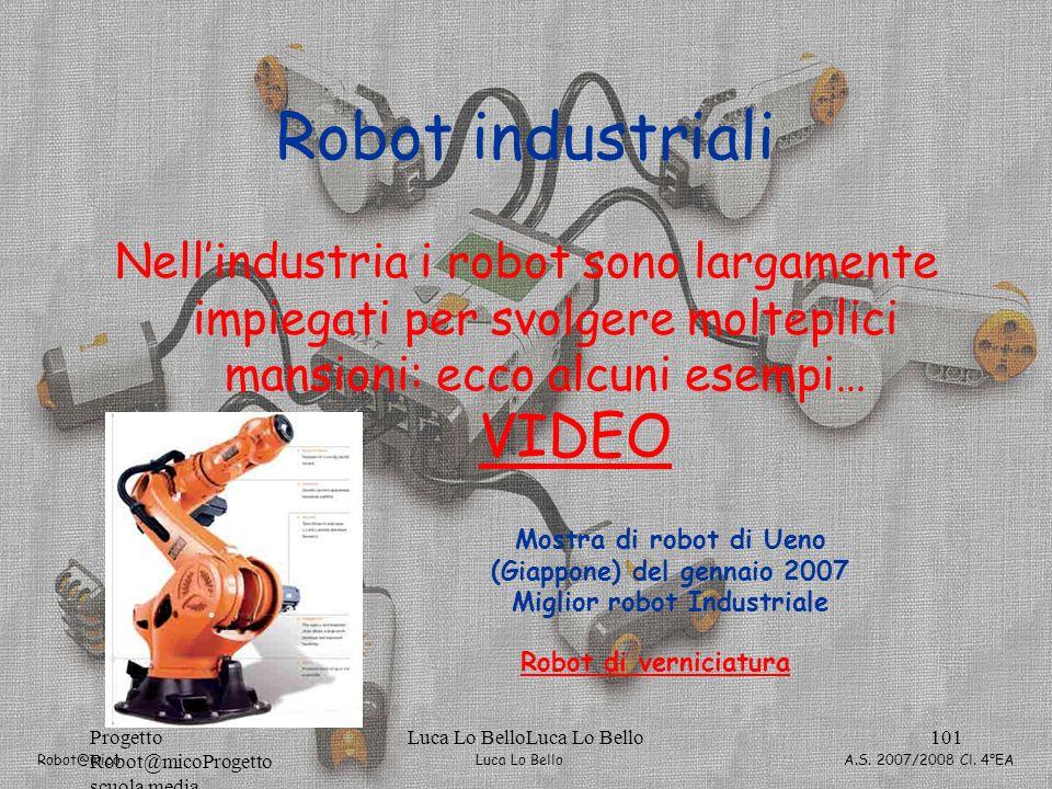Luca Lo Bello Robot@mico A.S. 2007/2008 Cl. 4°EA Progetto Robot@micoProgetto scuola media Luca Lo BelloLuca Lo Bello101 Robot industriali Nellindustri