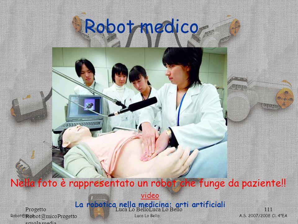 Luca Lo Bello Robot@mico A.S. 2007/2008 Cl. 4°EA Progetto Robot@micoProgetto scuola media Luca Lo BelloLuca Lo Bello111 Robot medico Nella foto è rapp
