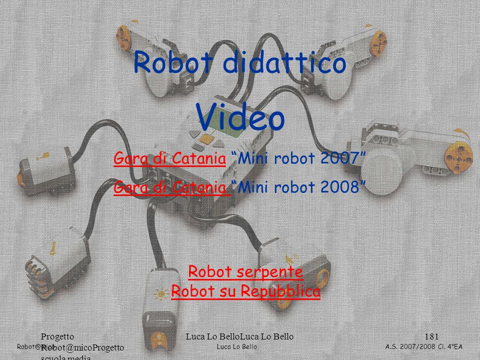 Luca Lo Bello Robot@mico A.S. 2007/2008 Cl. 4°EA Progetto Robot@micoProgetto scuola media Luca Lo BelloLuca Lo Bello181 Robot didattico Video Gara di