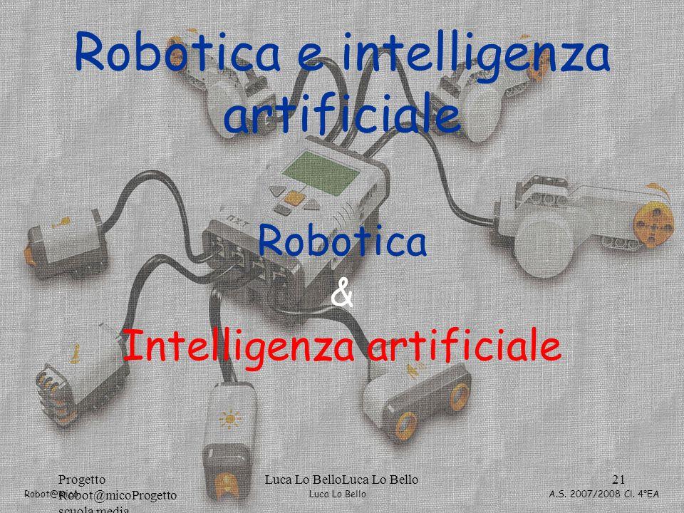 Luca Lo Bello Robot@mico A.S. 2007/2008 Cl. 4°EA Progetto Robot@micoProgetto scuola media Luca Lo BelloLuca Lo Bello21 Robotica & Intelligenza artific