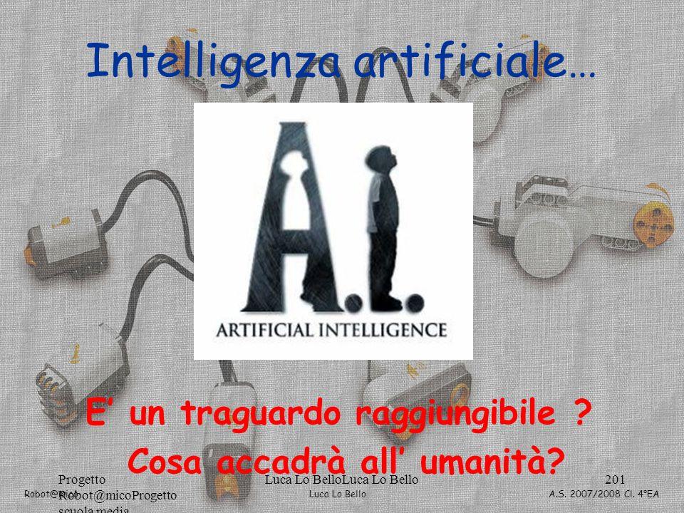 Luca Lo Bello Robot@mico A.S. 2007/2008 Cl. 4°EA Progetto Robot@micoProgetto scuola media Luca Lo BelloLuca Lo Bello201 Intelligenza artificiale… E un