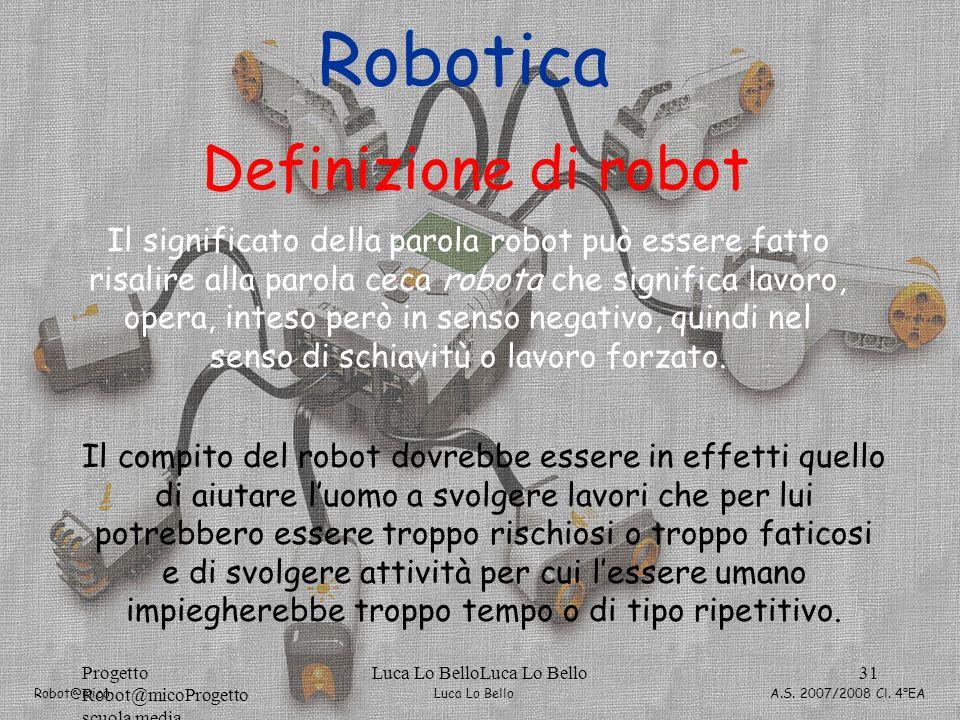 Luca Lo Bello Robot@mico A.S. 2007/2008 Cl. 4°EA Progetto Robot@micoProgetto scuola media Luca Lo BelloLuca Lo Bello31 Robotica Definizione di robot I