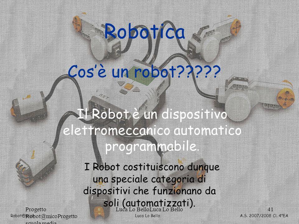 Luca Lo Bello Robot@mico A.S. 2007/2008 Cl. 4°EA Progetto Robot@micoProgetto scuola media Luca Lo BelloLuca Lo Bello41 Robotica Cosè un robot????? Il