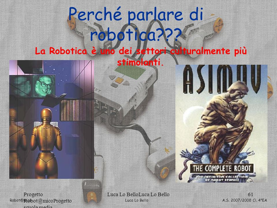 Luca Lo Bello Robot@mico A.S. 2007/2008 Cl. 4°EA Progetto Robot@micoProgetto scuola media Luca Lo BelloLuca Lo Bello61 Perché parlare di robotica??? L