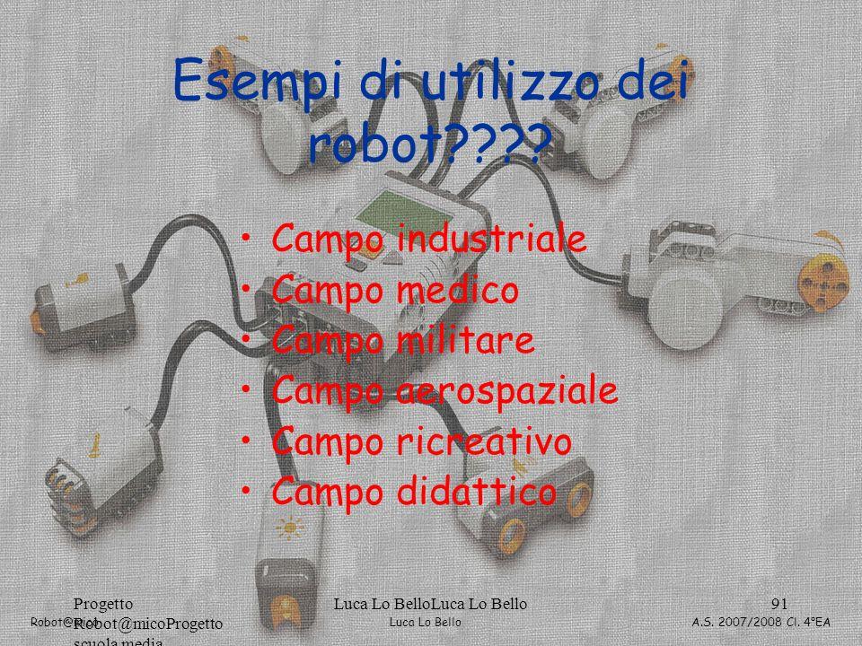 Luca Lo Bello Robot@mico A.S. 2007/2008 Cl. 4°EA Progetto Robot@micoProgetto scuola media Luca Lo BelloLuca Lo Bello91 Esempi di utilizzo dei robot???