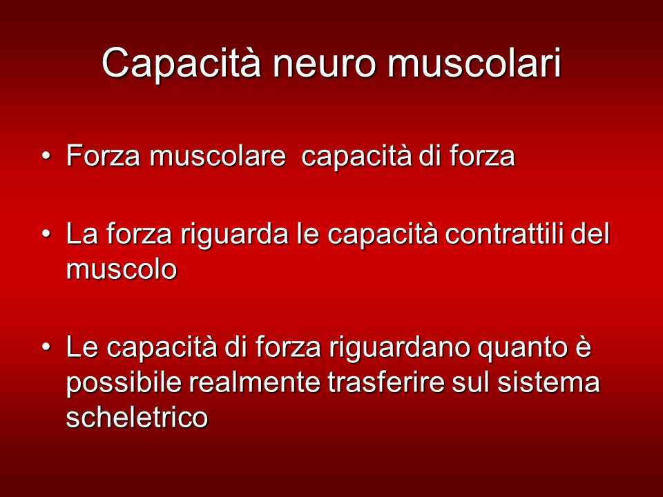 Capacità neuro muscolari Forza muscolare capacità di forzaForza muscolare capacità di forza La forza riguarda le capacità contrattili del muscoloLa forza riguarda le capacità contrattili del muscolo Le capacità di forza riguardano quanto è possibile realmente trasferire sul sistema scheletricoLe capacità di forza riguardano quanto è possibile realmente trasferire sul sistema scheletrico