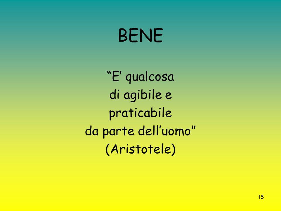 15 BENE E qualcosa di agibile e praticabile da parte delluomo (Aristotele)