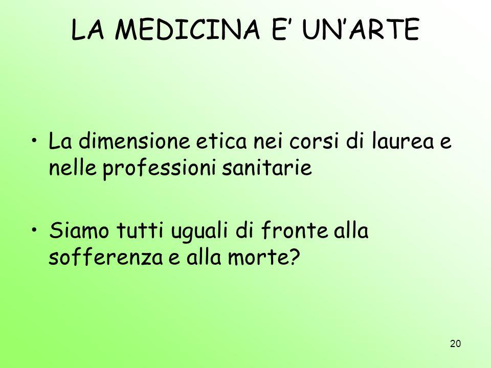 20 LA MEDICINA E UNARTE La dimensione etica nei corsi di laurea e nelle professioni sanitarie Siamo tutti uguali di fronte alla sofferenza e alla mort