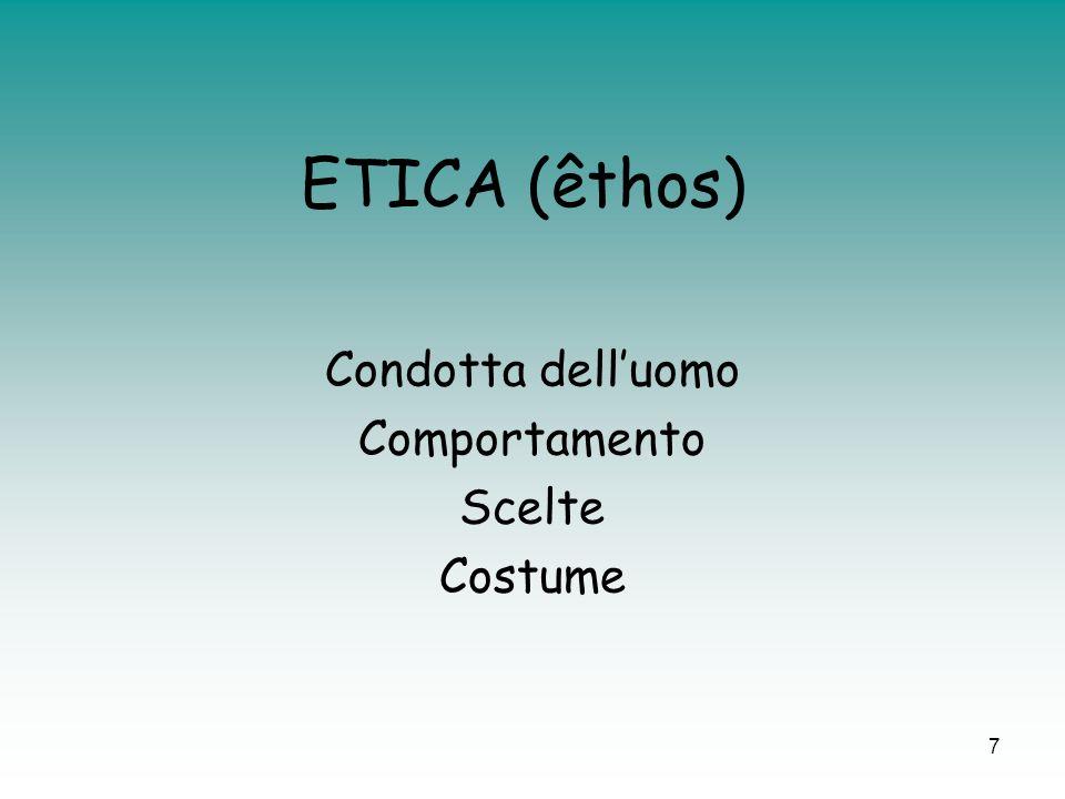 7 ETICA (êthos) Condotta delluomo Comportamento Scelte Costume