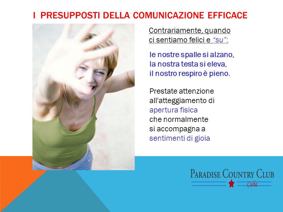I PRESUPPOSTI DELLA COMUNICAZIONE EFFICACE Prestate attenzione all'atteggiamento di apertura fisica che normalmente si accompagna a sentimenti di gioi