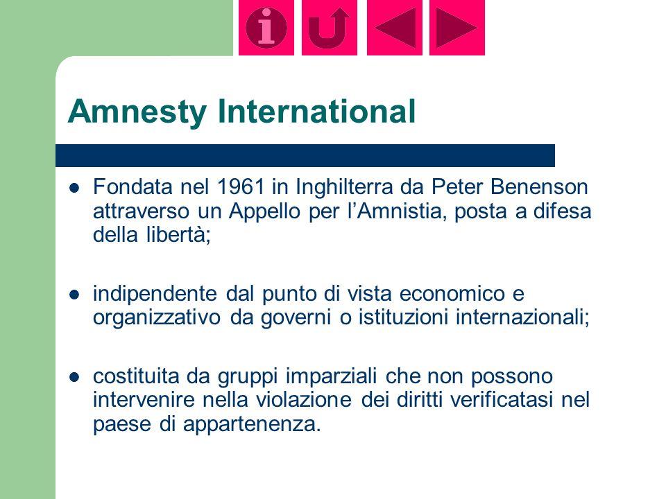 Amnesty International Fondata nel 1961 in Inghilterra da Peter Benenson attraverso un Appello per lAmnistia, posta a difesa della libertà; indipendente dal punto di vista economico e organizzativo da governi o istituzioni internazionali; costituita da gruppi imparziali che non possono intervenire nella violazione dei diritti verificatasi nel paese di appartenenza.