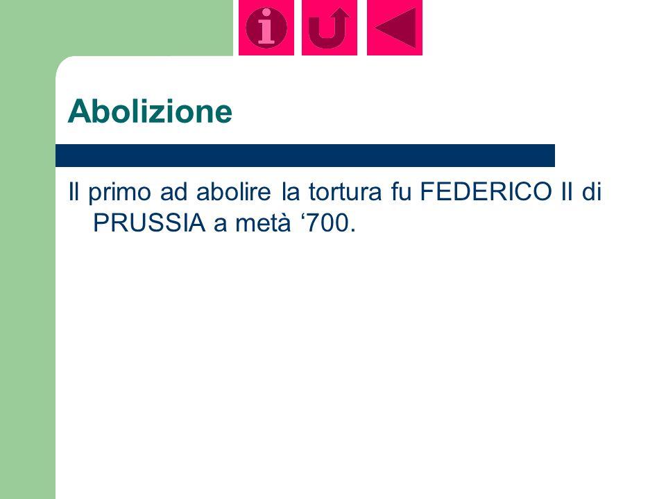 Abolizione Il primo ad abolire la tortura fu FEDERICO II di PRUSSIA a metà 700.