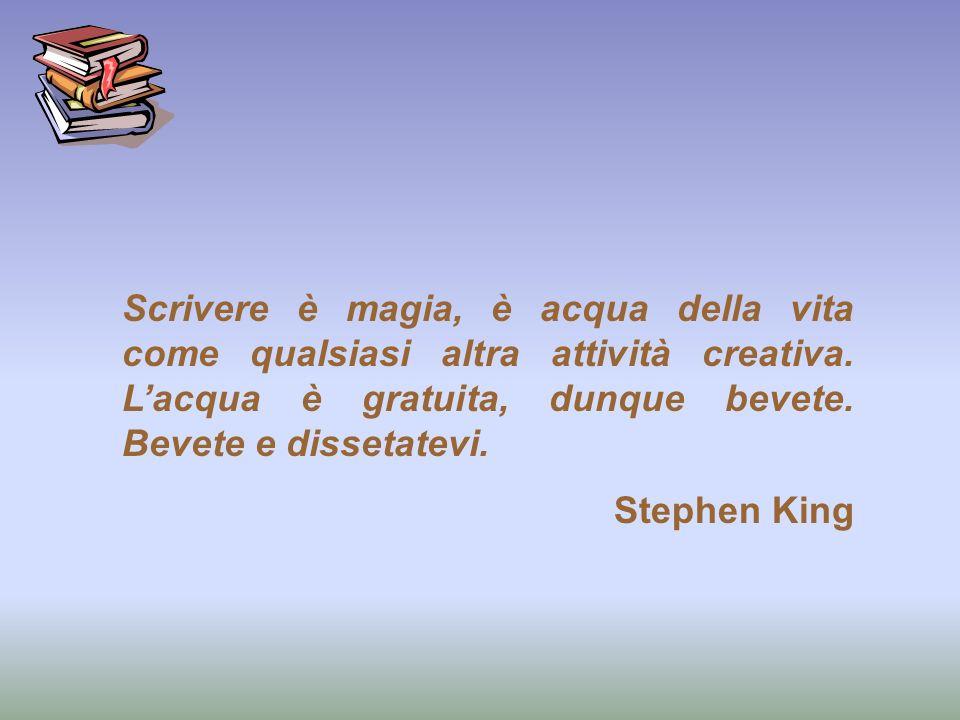 Scrivere è magia, è acqua della vita come qualsiasi altra attività creativa. Lacqua è gratuita, dunque bevete. Bevete e dissetatevi. Stephen King