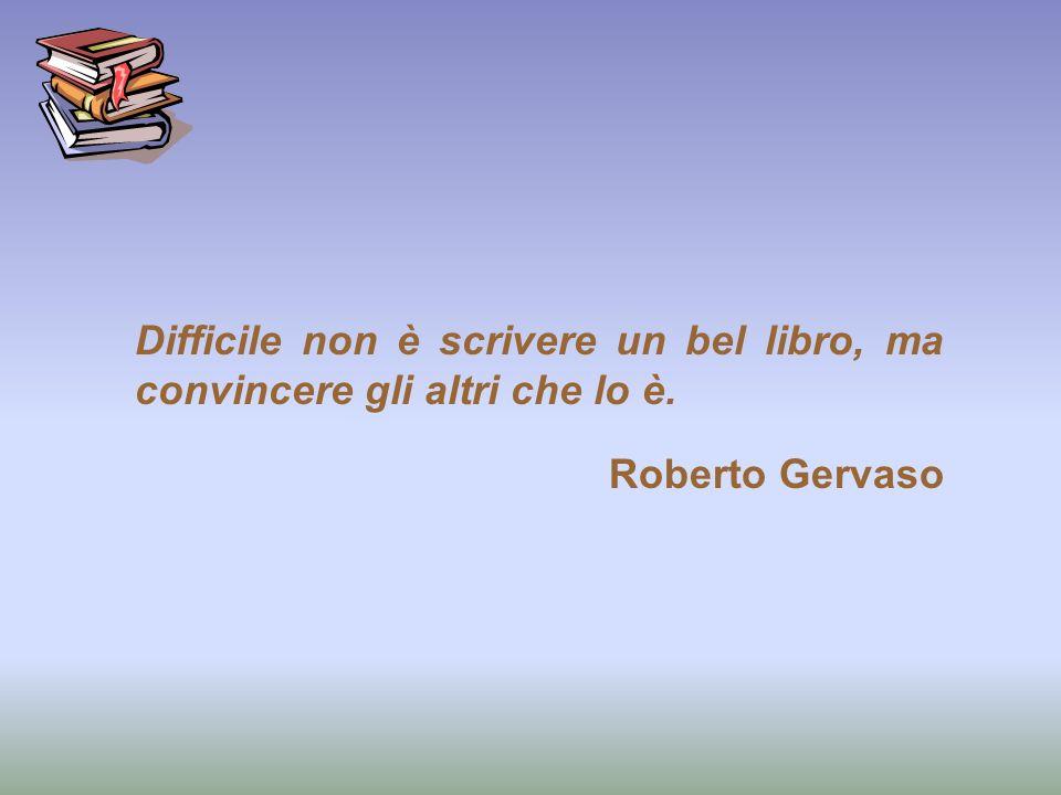 Difficile non è scrivere un bel libro, ma convincere gli altri che lo è. Roberto Gervaso