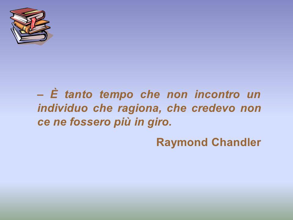 – È tanto tempo che non incontro un individuo che ragiona, che credevo non ce ne fossero più in giro. Raymond Chandler