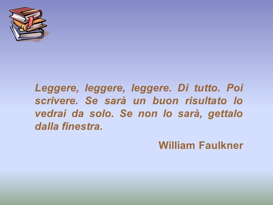 Leggere, leggere, leggere. Di tutto. Poi scrivere. Se sarà un buon risultato lo vedrai da solo. Se non lo sarà, gettalo dalla finestra. William Faulkn