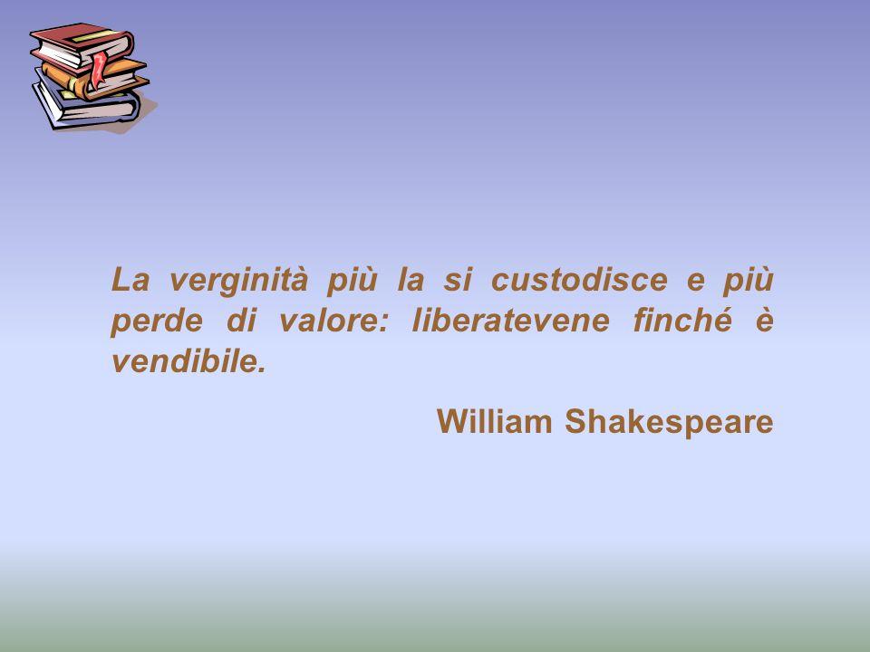 La verginità più la si custodisce e più perde di valore: liberatevene finché è vendibile. William Shakespeare