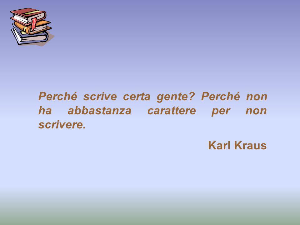 Perché scrive certa gente? Perché non ha abbastanza carattere per non scrivere. Karl Kraus