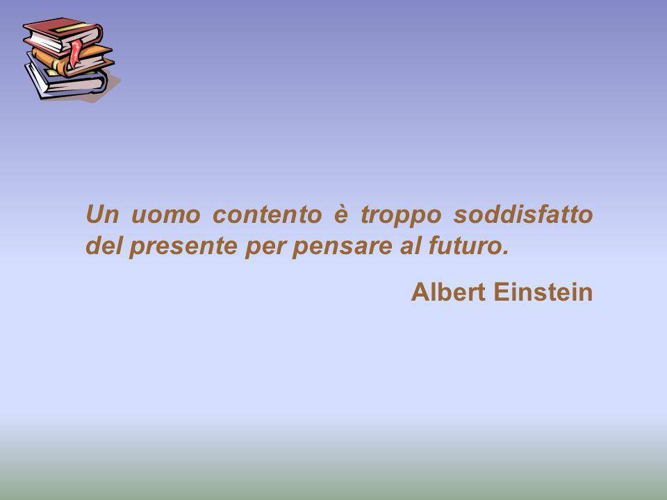Un uomo contento è troppo soddisfatto del presente per pensare al futuro. Albert Einstein