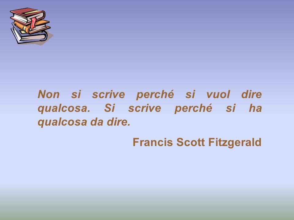 Non si scrive perché si vuol dire qualcosa. Si scrive perché si ha qualcosa da dire. Francis Scott Fitzgerald