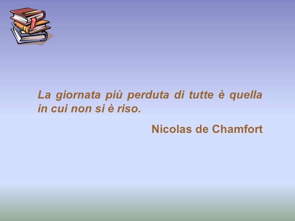 La giornata più perduta di tutte è quella in cui non si è riso. Nicolas de Chamfort