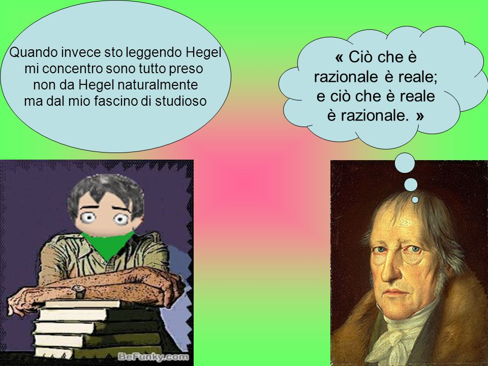 « Ciò che è razionale è reale; e ciò che è reale è razionale. » Quando invece sto leggendo Hegel mi concentro sono tutto preso non da Hegel naturalmen