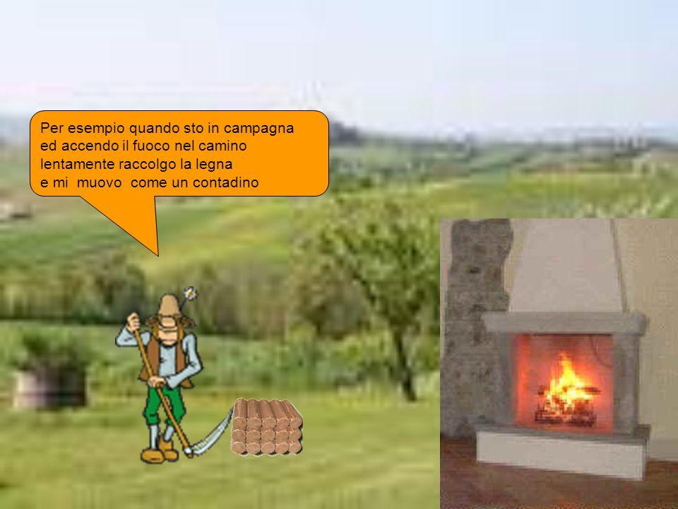 Per esempio quando sto in campagna ed accendo il fuoco nel camino lentamente raccolgo la legna e mi muovo come un contadino