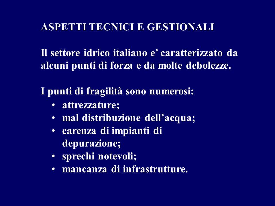 ASPETTI TECNICI E GESTIONALI Il settore idrico italiano e caratterizzato da alcuni punti di forza e da molte debolezze. I punti di fragilità sono nume