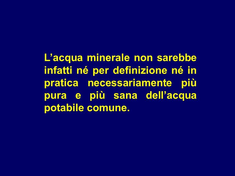 Lacqua minerale non sarebbe infatti né per definizione né in pratica necessariamente più pura e più sana dellacqua potabile comune.