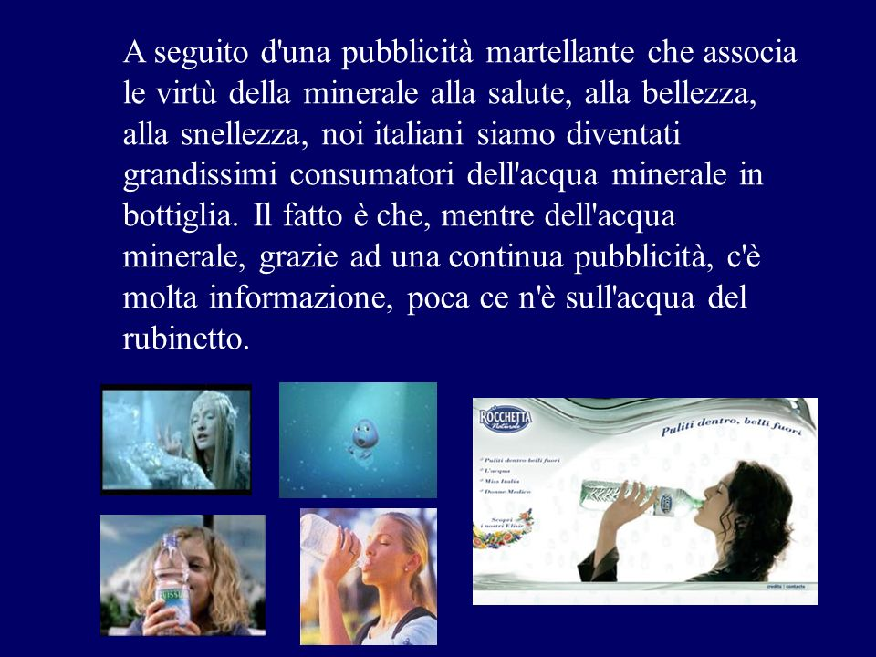 A seguito d'una pubblicità martellante che associa le virtù della minerale alla salute, alla bellezza, alla snellezza, noi italiani siamo diventati gr