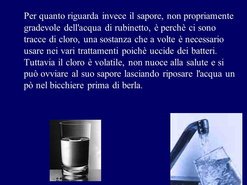 Per quanto riguarda invece il sapore, non propriamente gradevole dell'acqua di rubinetto, è perchè ci sono tracce di cloro, una sostanza che a volte è