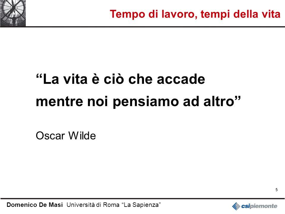5 Domenico De Masi Università di Roma La Sapienza La vita è ciò che accade mentre noi pensiamo ad altro Oscar Wilde Tempo di lavoro, tempi della vita