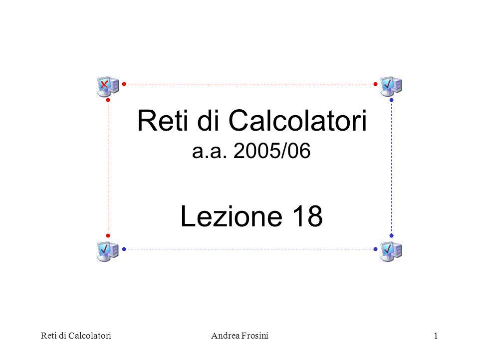 Reti di CalcolatoriAndrea Frosini1 Reti di Calcolatori a.a. 2005/06 Lezione 18