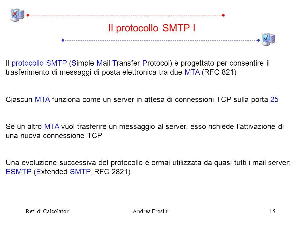 Reti di CalcolatoriAndrea Frosini15 Il protocollo SMTP I Il protocollo SMTP (Simple Mail Transfer Protocol) è progettato per consentire il trasferimento di messaggi di posta elettronica tra due MTA (RFC 821) Ciascun MTA funziona come un server in attesa di connessioni TCP sulla porta 25 Se un altro MTA vuol trasferire un messaggio al server, esso richiede lattivazione di una nuova connessione TCP Una evoluzione successiva del protocollo è ormai utilizzata da quasi tutti i mail server: ESMTP (Extended SMTP, RFC 2821)